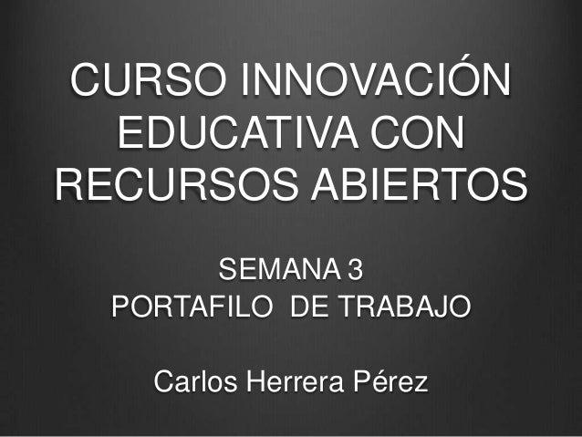 CURSO INNOVACIÓN EDUCATIVA CON RECURSOS ABIERTOS SEMANA 3 PORTAFILO DE TRABAJO Carlos Herrera Pérez