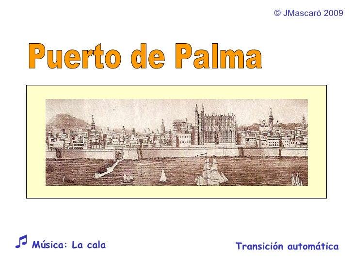 © JMascaró 2009 Transición automática  Música: La cala  Puerto de Palma