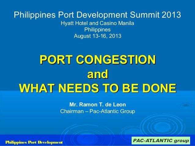 Philippines Port Development Summit 2013 Hyatt Hotel and Casino Manila Philippines August 13-16, 2013 PORT CONGESTIONPORT ...