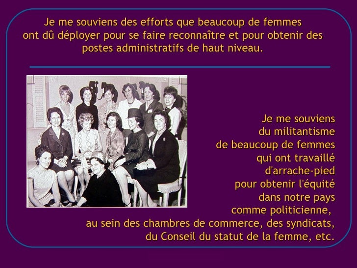 Je me souviens des efforts que beaucoup de femmes ont dû déployer pour se faire reconnaître et pour obtenir des postes adm...