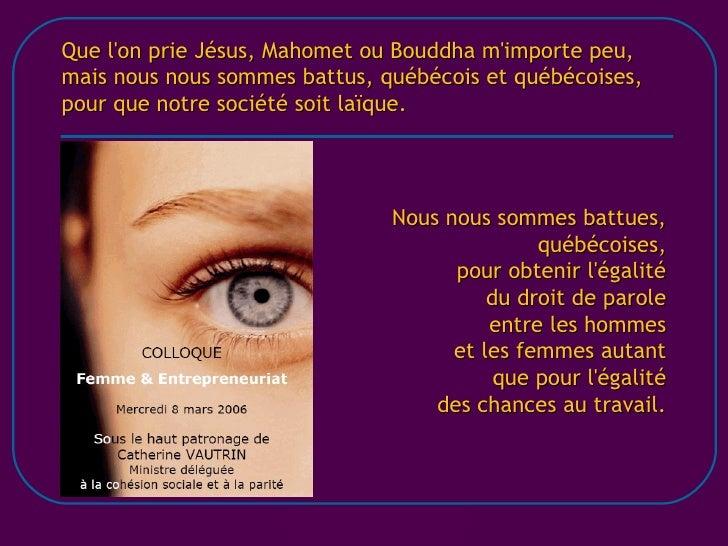 Que l'on prie Jésus, Mahomet ou Bouddha m'importe peu, mais nous nous sommes battus, québécois et québécoises, pour que no...
