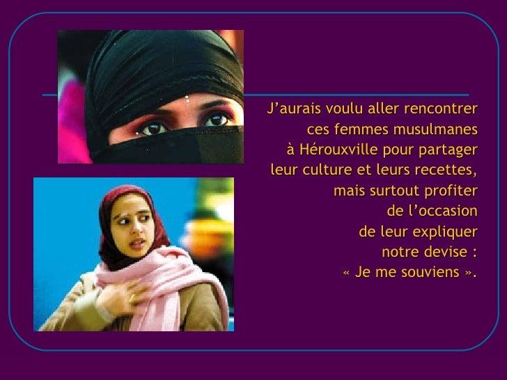 J'aurais voulu aller rencontrer ces femmes musulmanes à Hérouxville pour partager leur culture et leurs recettes, mais sur...