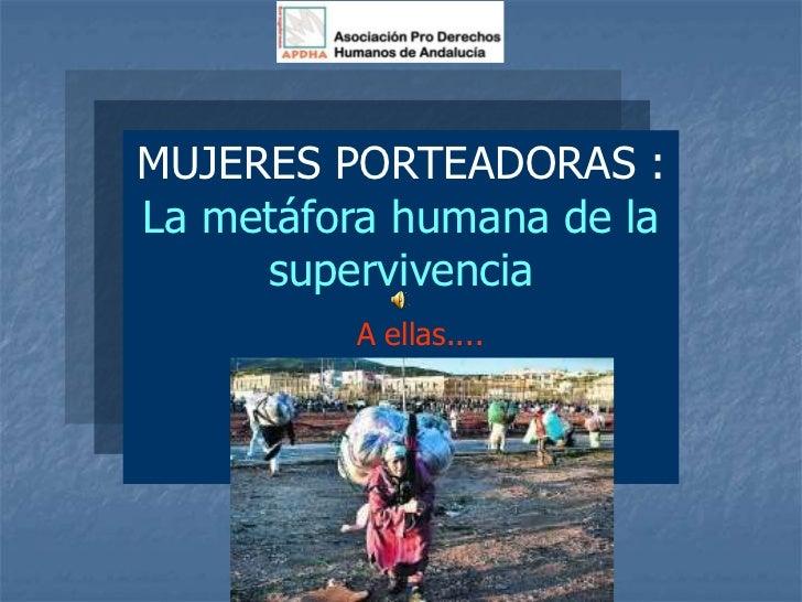 MUJERES PORTEADORAS :La metáfora humana de la     supervivencia         A ellas....