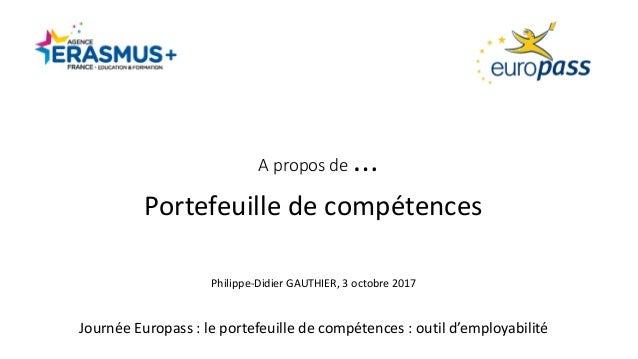 Aproposde… Portefeuilledecompétences Philippe-DidierGAUTHIER,3octobre2017 JournéeEuropass:leportefeuilledec...