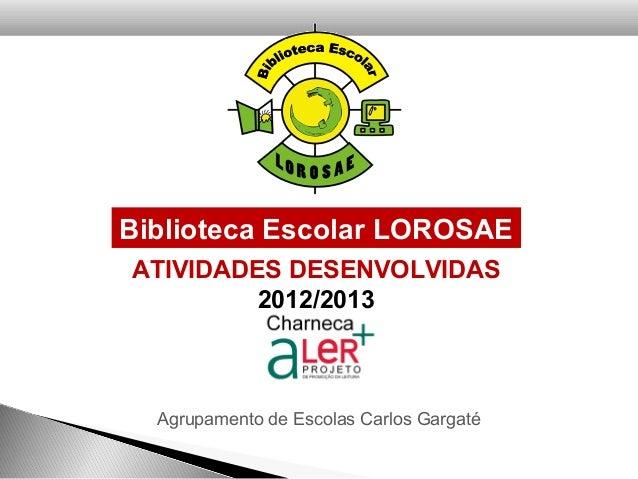 ATIVIDADES DESENVOLVIDAS2012/2013Biblioteca Escolar LOROSAEAgrupamento de Escolas Carlos Gargaté