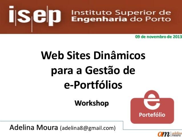 09 de novembro de 2013  Web Sites Dinâmicos para a Gestão de e-Portfólios Workshop Adelina Moura (adelina8@gmail.com)