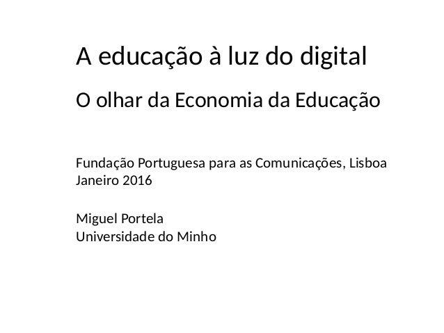 O olhar da Economia da Educação Fundação Portuguesa para as Comunicações, Lisboa Janeiro 2016 A educação à luz do digital ...
