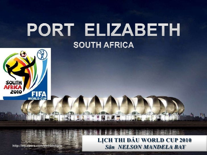 PORT  ELIZABETHSouth Africa<br />PORT  ELIZABETHSouth Africa<br />LỊCH THI ĐẤU WORLD CUP 2010<br />Sân  NELSON MANDELA BAY...