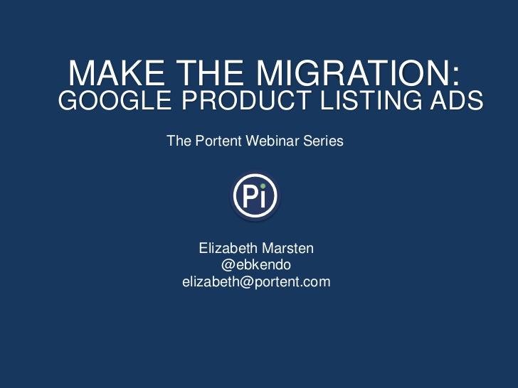 MAKE THE MIGRATION:GOOGLE PRODUCT LISTING ADS      The Portent Webinar Series           Elizabeth Marsten               @e...