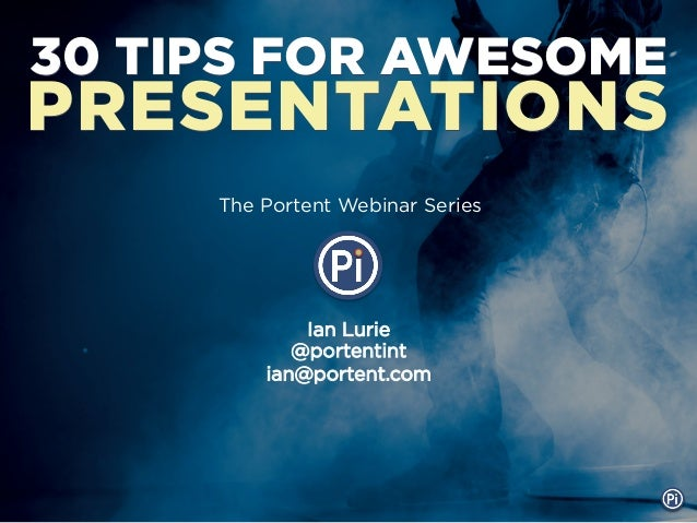 30 TIPS FOR AWESOMEPRESENTATIONS     The Portent Webinar Series             Ian Lurie            @portentint         ian@p...