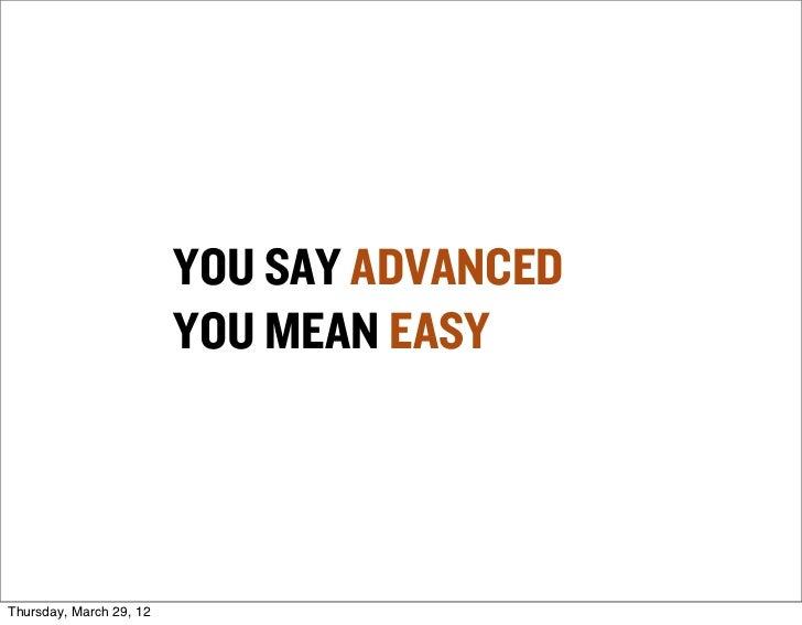 YOU SAY ADVANCED                         YOU MEAN EASYThursday, March 29, 12
