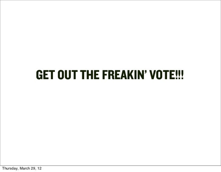GET OUT THE FREAKIN' VOTE!!!Thursday, March 29, 12