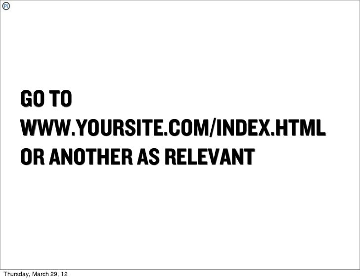 GO TO     WWW.YOURSITE.COM/INDEX.HTML     OR ANOTHER AS RELEVANTThursday, March 29, 12