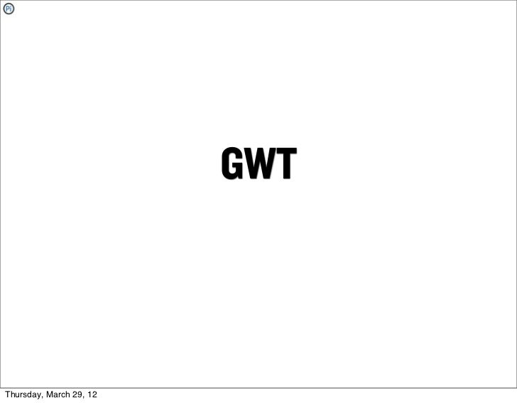 GWTThursday, March 29, 12