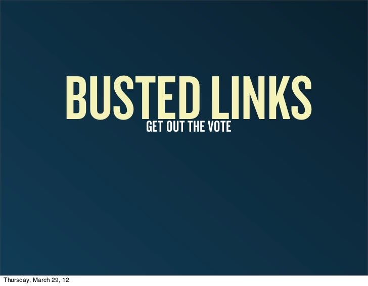BUSTED LINKS                         GET OUT THE VOTEThursday, March 29, 12