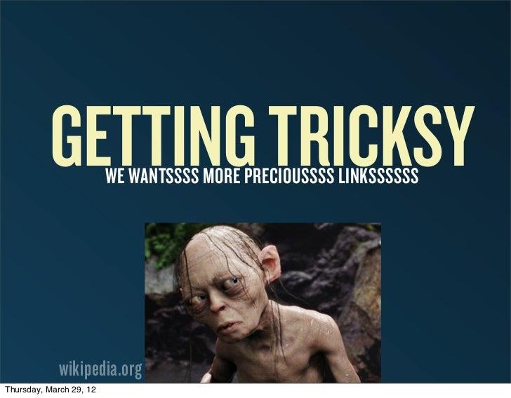 GETTING TRICKSYWE WANTSSSS MORE PRECIOUSSSS LINKSSSSSS             wikipedia.orgThursday, March 29, 12