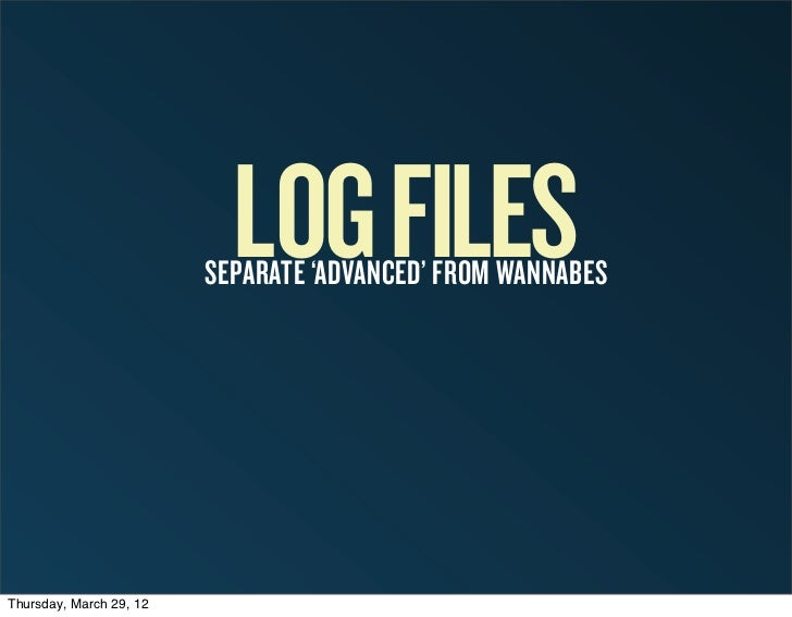 LOG FILES                         SEPARATE 'ADVANCED' FROM WANNABESThursday, March 29, 12