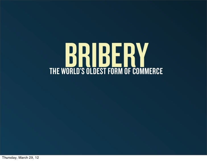 BRIBERY                         THE WORLD'S OLDEST FORM OF COMMERCEThursday, March 29, 12