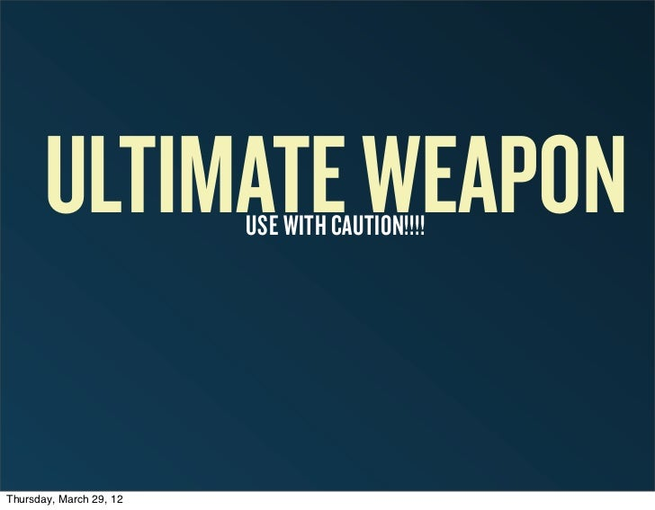 ULTIMATE WEAPON   USE WITH CAUTION!!!!Thursday, March 29, 12