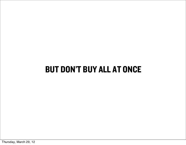 BUT DON'T BUY ALL AT ONCEThursday, March 29, 12