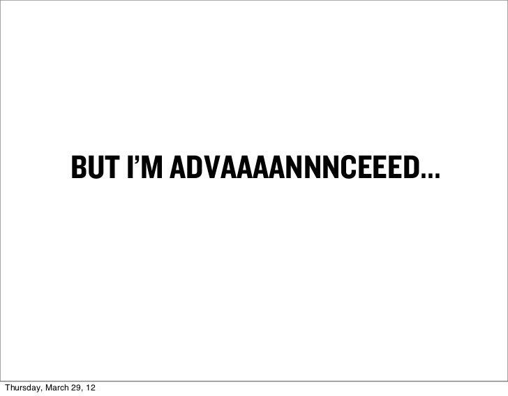 BUT I'M ADVAAAANNNCEEED...Thursday, March 29, 12