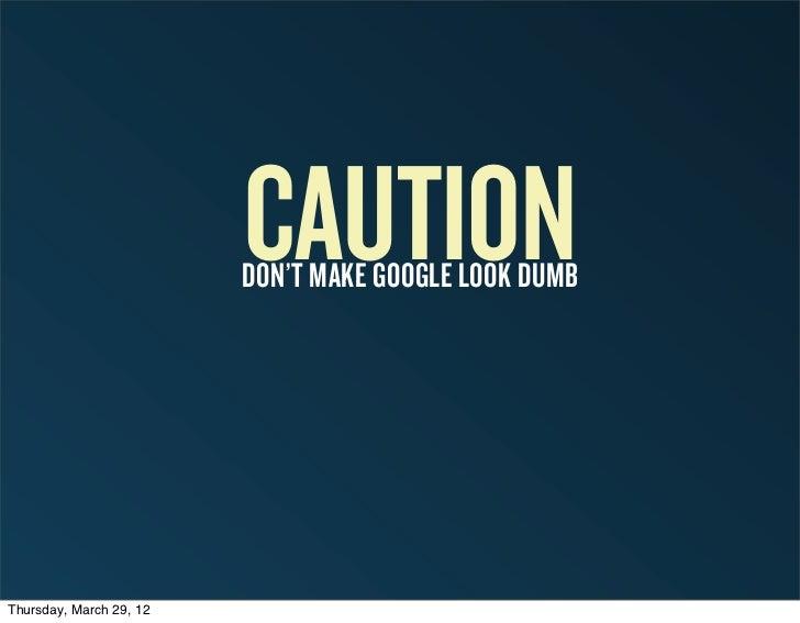 CAUTION                         DON'T MAKE GOOGLE LOOK DUMBThursday, March 29, 12