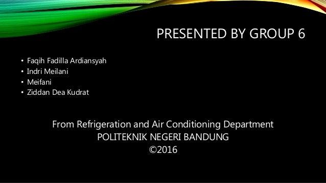 PRESENTED BY GROUP 6 • Faqih Fadilla Ardiansyah • Indri Meilani • Meifani • Ziddan Dea Kudrat From Refrigeration and Air C...