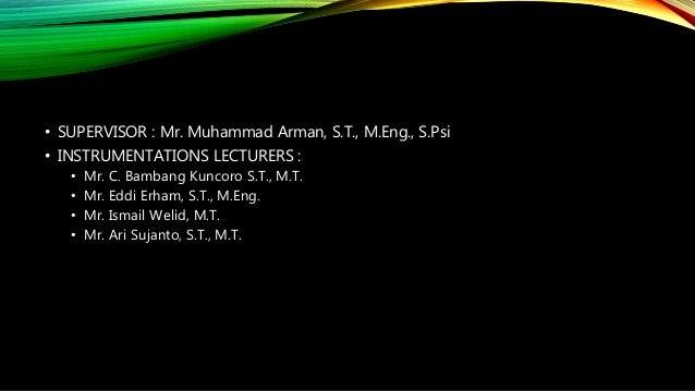 • SUPERVISOR : Mr. Muhammad Arman, S.T., M.Eng., S.Psi • INSTRUMENTATIONS LECTURERS : • Mr. C. Bambang Kuncoro S.T., M.T. ...