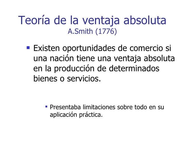 Teoría de la ventaja absoluta A.Smith (1776) <ul><li>Existen oportunidades de comercio si una nación tiene una ventaja abs...