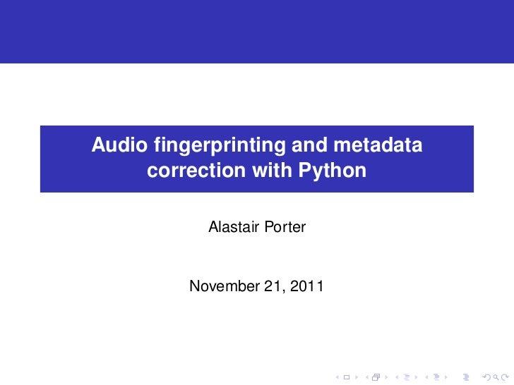 Audio fingerprinting and metadata     correction with Python           Alastair Porter         November 21, 2011