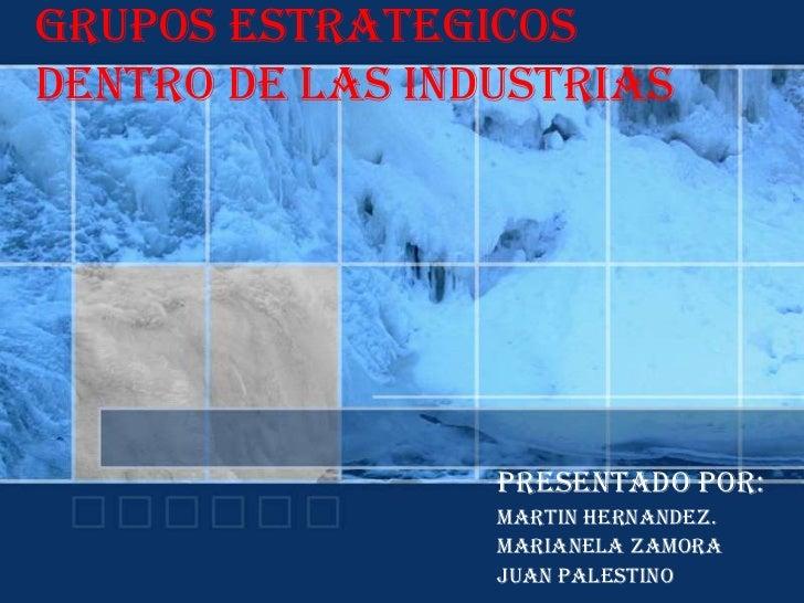 Grupos estrategicosdentro de las industrias                 Presentado por:                 Martin hernandez.             ...
