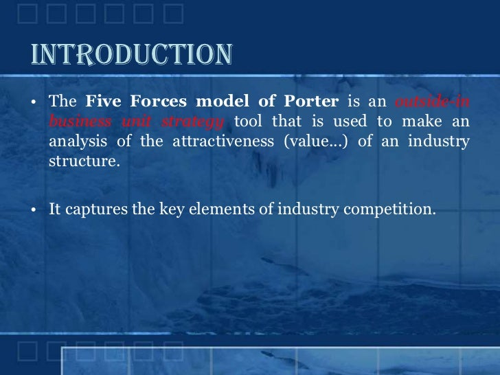 INTRODUCTION • The Five Forces model of Porter is an outside-in   business unit strategy tool that is used to make an   an...
