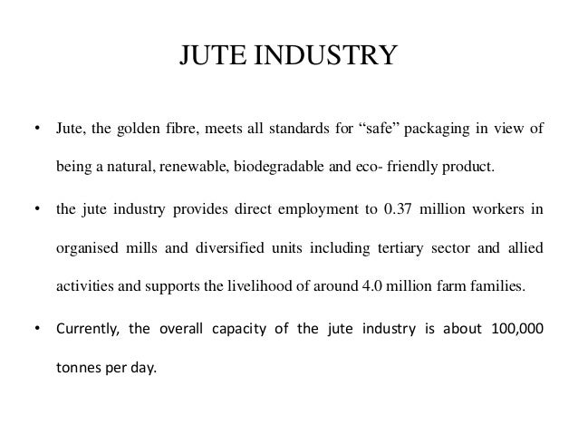 jute industry Jute is the second important fibre crop of india, next to cotton crop now-a-days in the world market jute is in great demand because of the cheapness, softness, strength, length, lustre and uniformity of its fibre utility jute is used for producing a huge variety of utility products like gunny bags, hessian, ropes, strings, carpets,.