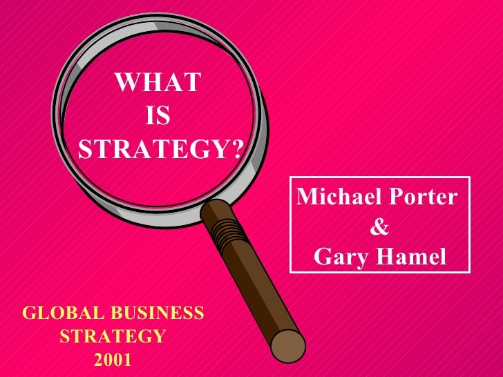WHAT  IS  STRATEGY? GLOBAL BUSINESS STRATEGY 2001 Michael Porter  & Gary Hamel