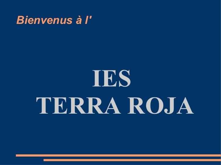 Bienvenus à l' <ul><ul><li>IES  </li></ul></ul><ul><ul><li>TERRA ROJA </li></ul></ul>