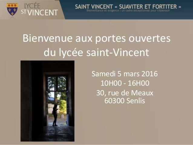 Bienvenue aux portes ouvertes du lycée saint-Vincent Samedi 5 mars 2016 10H00 - 16H00 30, rue de Meaux 60300 Senlis