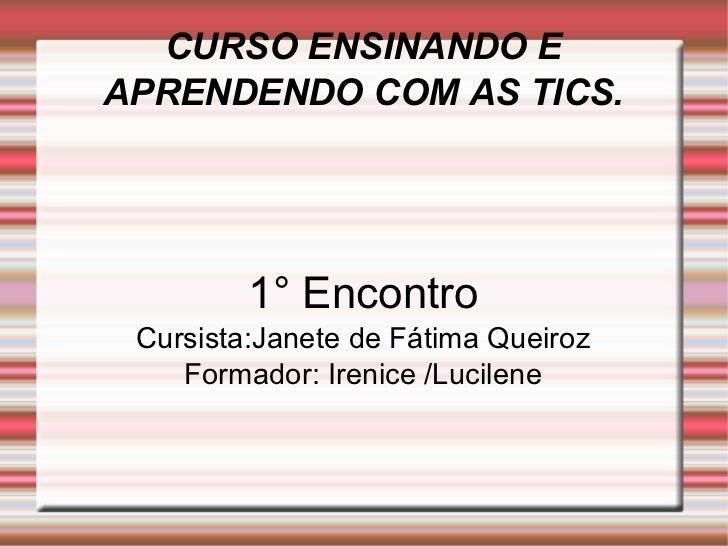 CURSO ENSINANDO E APRENDENDO COM AS TICS. 1° Encontro Cursista:Janete de Fátima Queiroz Formador: Irenice /Lucilene