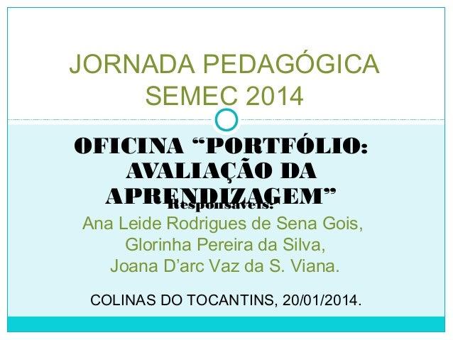 """OFICINA """"PORTFÓLIO: AVALIAÇÃO DA APRENDIZAGEM"""" JORNADA PEDAGÓGICA SEMEC 2014 Responsáveis: Ana Leide Rodrigues de Sena Goi..."""