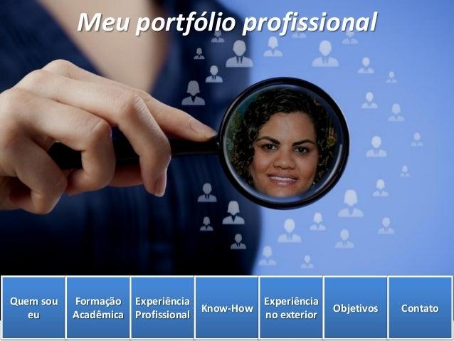 Meu portfólio profissional Quem sou eu Formação Acadêmica Experiência Profissional Know-How Experiência no exterior Objeti...