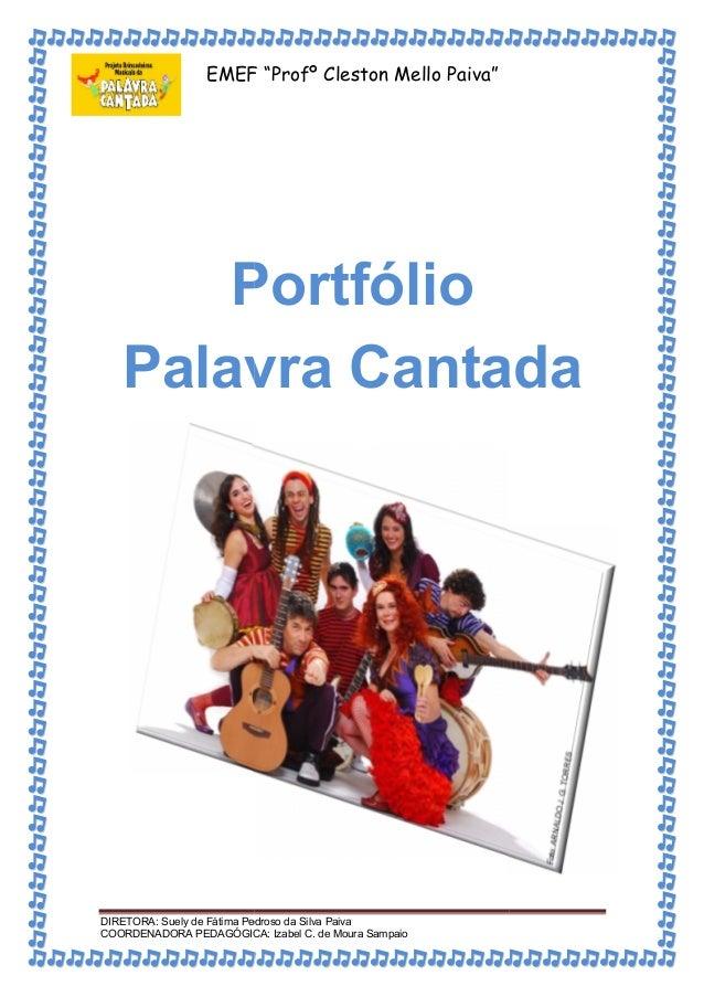 """EMEF """"Profº Cleston Mello Paiva""""  Portfólio  Palavra Cantada  DIRETORA: Suely de Fátima Pedroso da Silva Paiva  COORDENADO..."""