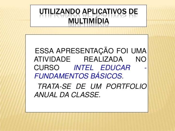 UTILIZANDO APLICATIVOS DE MULTIMÍDIA<br />ESSA APRESENTAÇÃO FOI UMA  ATIVIDADE REALIZADA NO CURSO INTEL EDUCAR  -FUNDAMENT...
