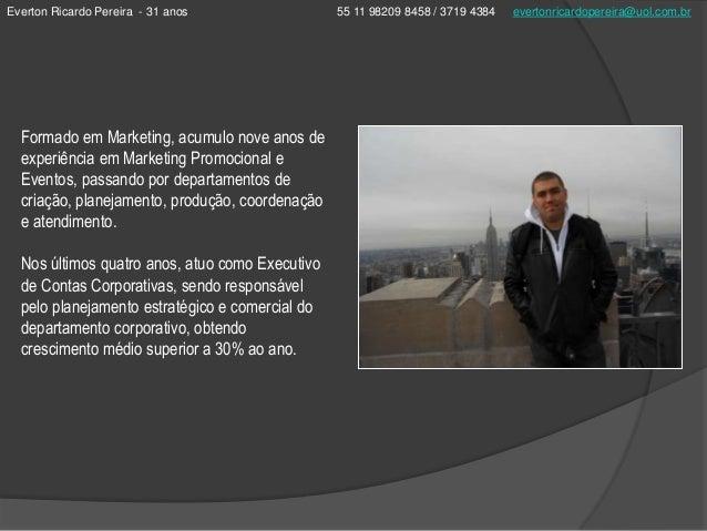 Everton Ricardo Pereira - 31 anos 55 11 98209 8458 / 3719 4384 evertonricardopereira@uol.com.brFormado em Marketing, acumu...