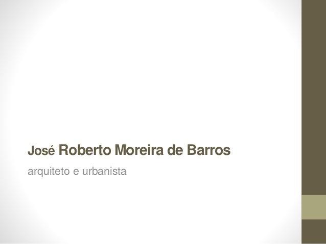 José Roberto Moreira de Barros arquiteto e urbanista