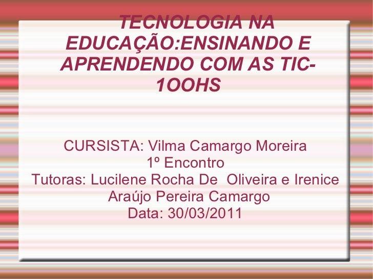 TECNOLOGIA NA EDUCAÇÃO:ENSINANDO E APRENDENDO COM AS TIC- 1OOHS CURSISTA: Vilma Camargo Moreira 1º Encontro Tutoras: Lucil...