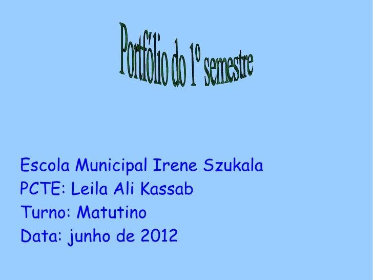 Escola Municipal Irene SzukalaPCTE: Leila Ali KassabTurno: MatutinoData: junho de 2012