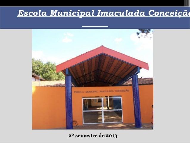 Escola Municipal Imaculada Conceição  2º semestre de 2013