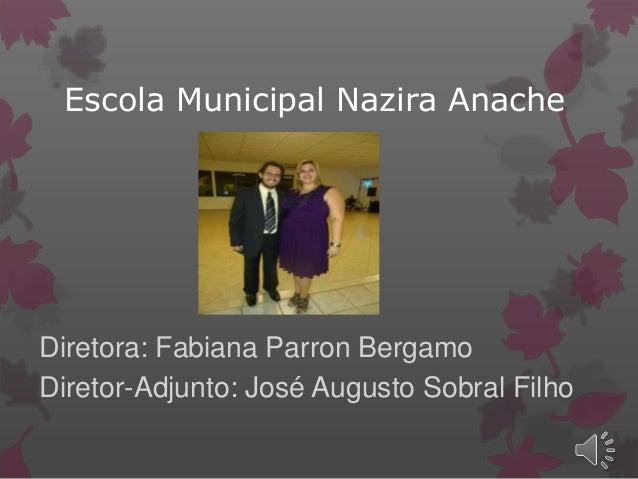 Escola Municipal Nazira Anache Diretora: Fabiana Parron Bergamo Diretor-Adjunto: José Augusto Sobral Filho