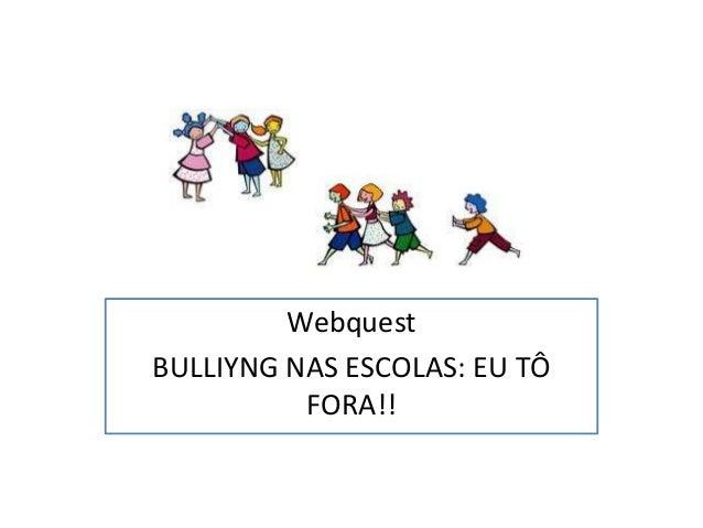 Webquest BULLIYNG NAS ESCOLAS: EU TÔ FORA!!