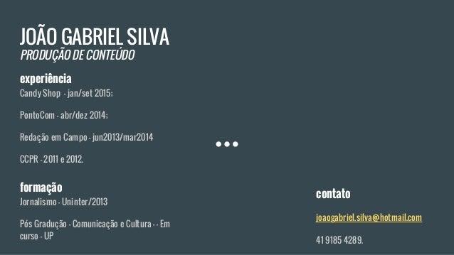 JOÃO GABRIEL SILVA PRODUÇÃO DE CONTEÚDO experiência Candy Shop - jan/set 2015; PontoCom - abr/dez 2014; Redação em Campo -...