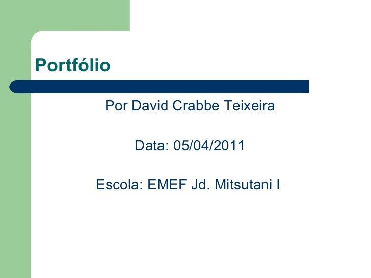 Portfólio <ul><li>Por David Crabbe Teixeira </li></ul><ul><li>Data: 05/04/2011 </li></ul><ul><li>Escola: EMEF Jd. Mitsutan...